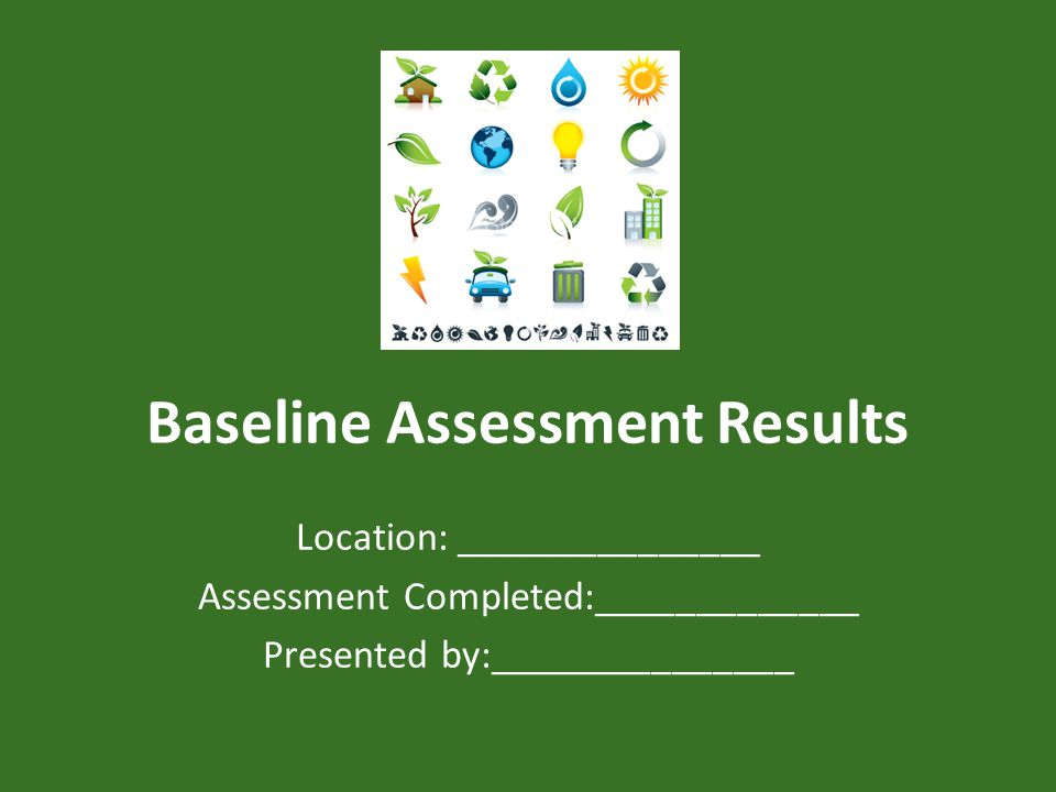 Baseline Assessment Results Location: _______________ Assessment Completed:_____________ Presented by:_______________