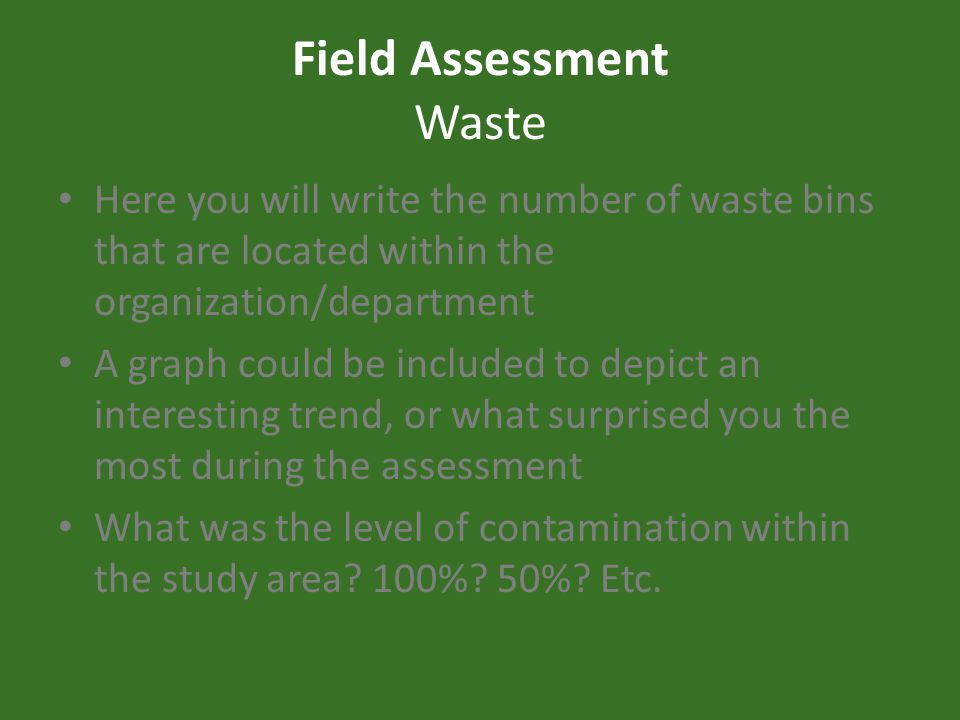 Field Assessment Waste Here you will write the number of waste bins that are located within the organization/department A graph could be included to depict an interesting trend, or what surprised you the most during the assessment What was the level of contamination within the study area.