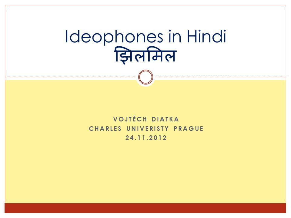 VOJTĚCH DIATKA CHARLES UNIVERISTY PRAGUE 24.11.2012 Ideophones in Hindi झिलमिल