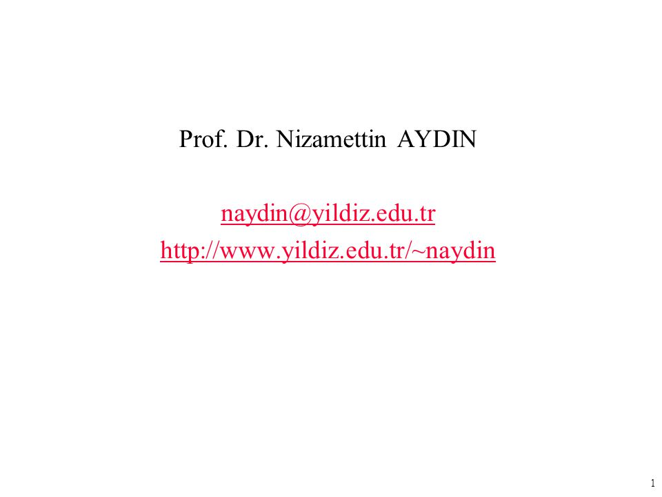 1 Prof. Dr. Nizamettin AYDIN naydin@yildiz.edu.tr http://www.yildiz.edu.tr/~naydin