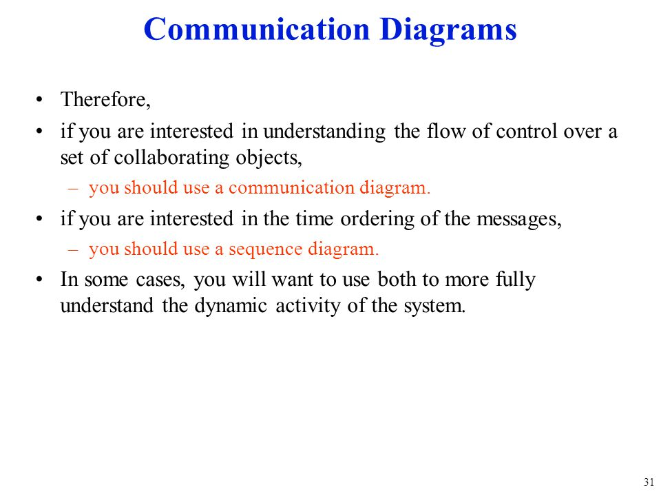 Therefore, if you are interested in understanding the flow of control over a set of collaborating objects, –you should use a communication diagram. if