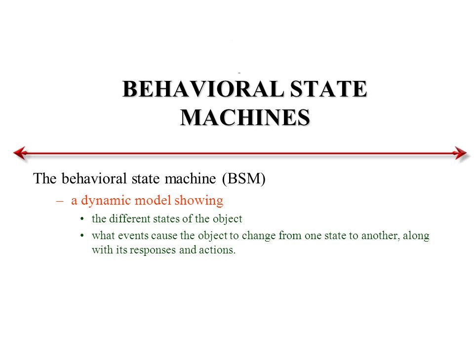 BEHAVIORAL STATE MACHINES The behavioral state machine (BSM) –a dynamic model showing the different states of the object what events cause the object