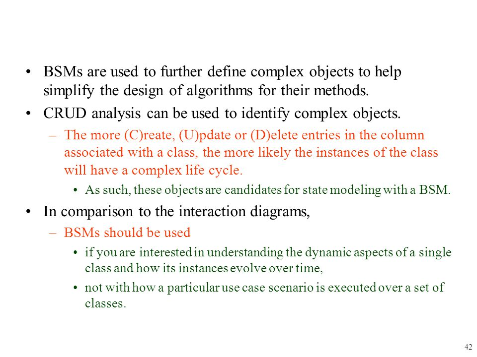 BSMs are used to further define complex objects to help simplify the design of algorithms for their methods. CRUD analysis can be used to identify com