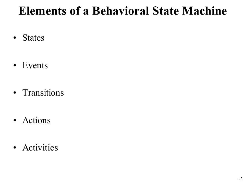 States Events Transitions Actions Activities Elements of a Behavioral State Machine 43