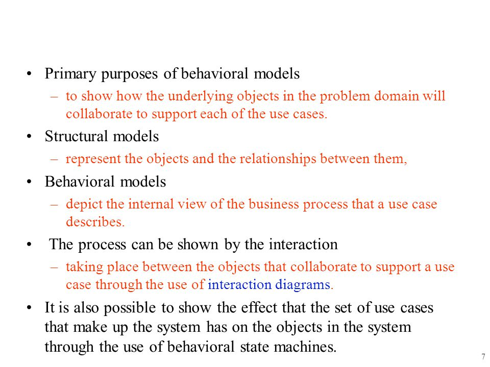 Primary purposes of behavioral models –to show how the underlying objects in the problem domain will collaborate to support each of the use cases. Str