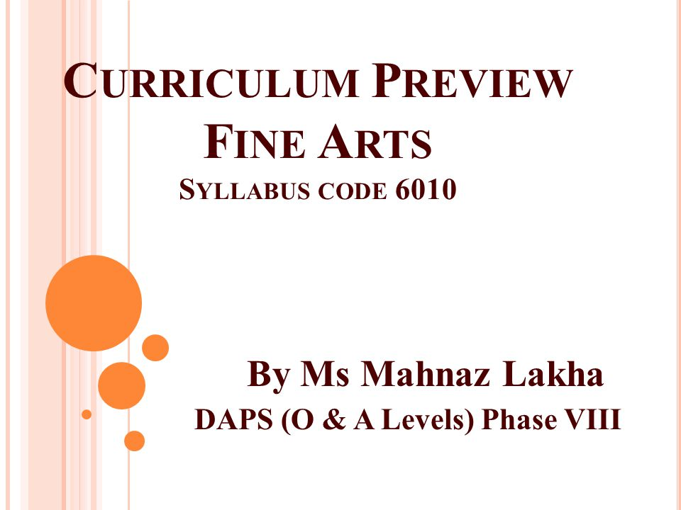 C URRICULUM P REVIEW F INE A RTS S YLLABUS CODE 6010 By Ms Mahnaz Lakha DAPS (O & A Levels) Phase VIII
