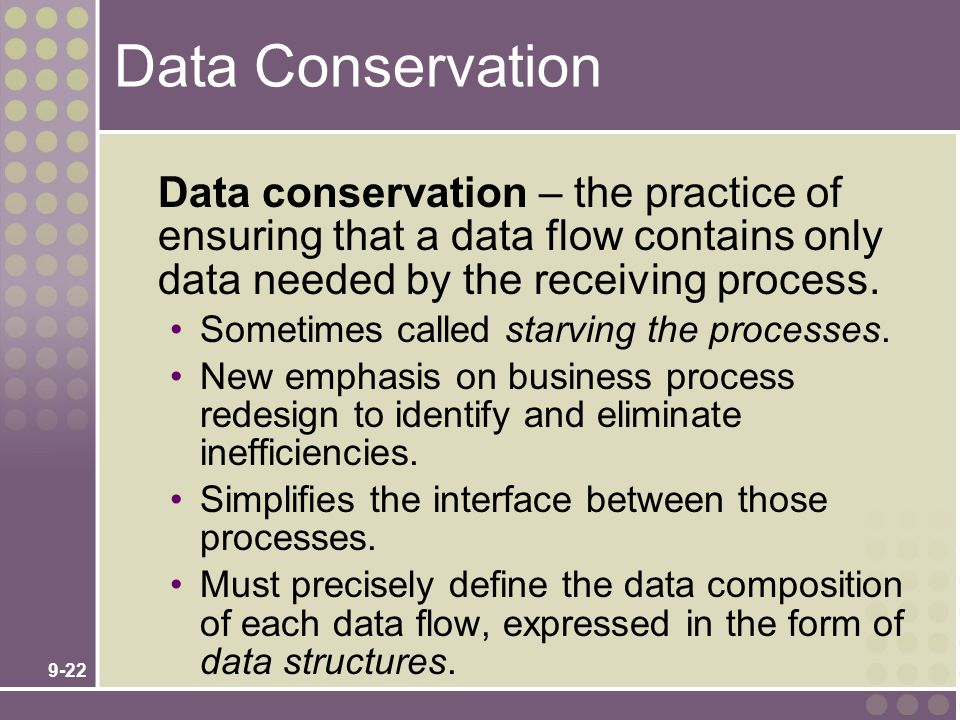 9-22 Data Conservation Data conservation – the practice of ensuring that a data flow contains only data needed by the receiving process. Sometimes cal