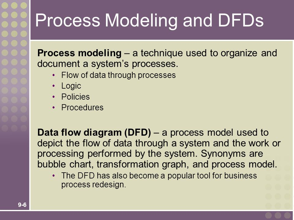 9-6 Process Modeling and DFDs Process modeling – a technique used to organize and document a system's processes. Flow of data through processes Logic