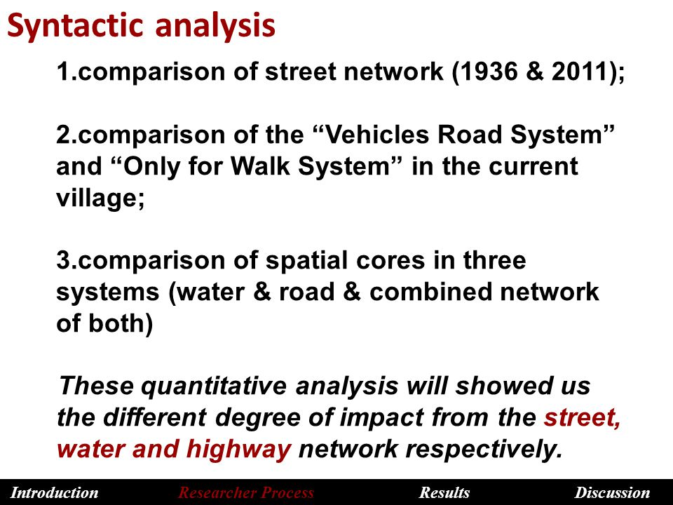 Syntactic analysis 1.comparison of street network (1936 & 2011); 2.comparison of the Vehicles Road System and Only for Walk System in the current village; 3.comparison of spatial cores in three systems (water & road & combined network of both) These quantitative analysis will showed us the different degree of impact from the street, water and highway network respectively.