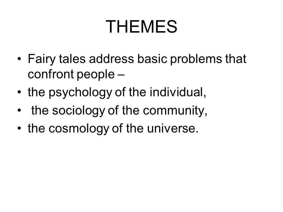 THEMES Fairy tales address basic problems that confront people – the psychology of the individual, the sociology of the community, the cosmology of the universe.