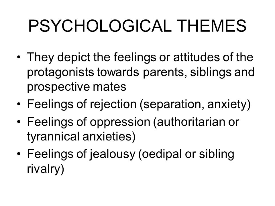 PSYCHOLOGICAL THEMES They depict the feelings or attitudes of the protagonists towards parents, siblings and prospective mates Feelings of rejection (separation, anxiety) Feelings of oppression (authoritarian or tyrannical anxieties) Feelings of jealousy (oedipal or sibling rivalry)