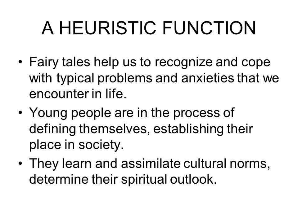 A HEURISTIC FUNCTION Fairy tales help us to recognize and cope with typical problems and anxieties that we encounter in life.