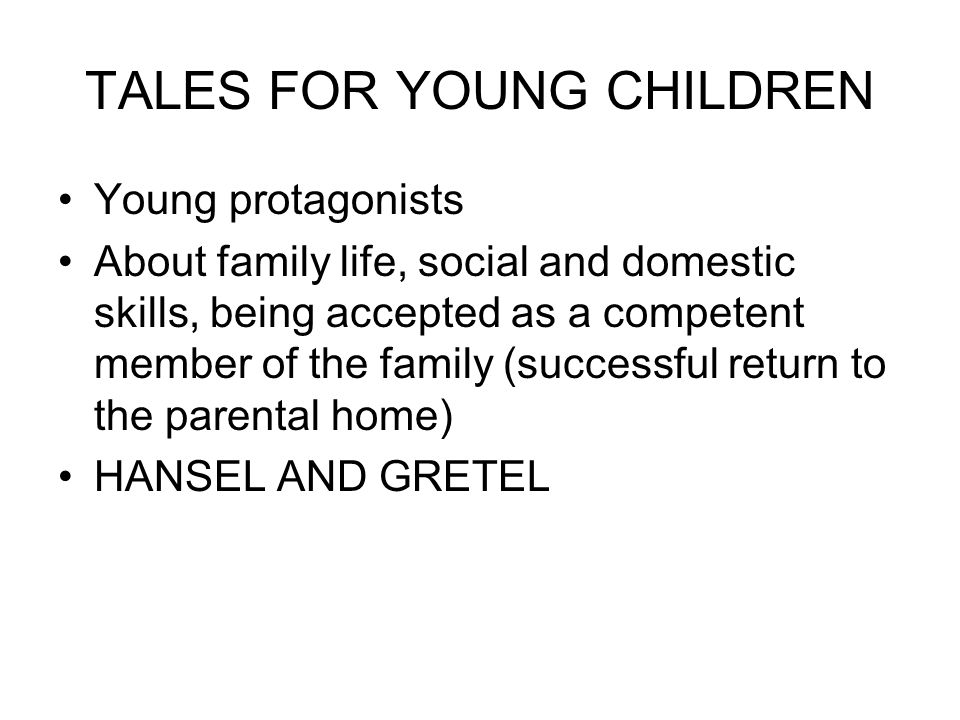 TALES FOR YOUNG CHILDREN Young protagonists About family life, social and domestic skills, being accepted as a competent member of the family (successful return to the parental home) HANSEL AND GRETEL