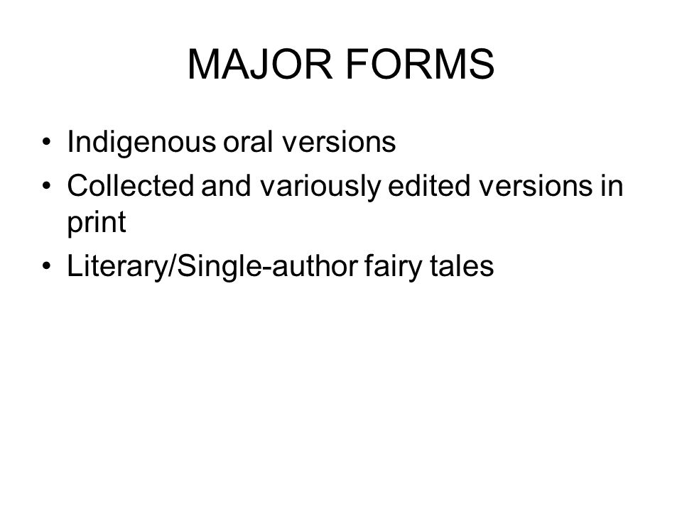 MAJOR FORMS Indigenous oral versions Collected and variously edited versions in print Literary/Single-author fairy tales