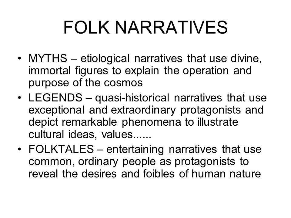 FOLK NARRATIVES MYTHS – etiological narratives that use divine, immortal figures to explain the operation and purpose of the cosmos LEGENDS – quasi-historical narratives that use exceptional and extraordinary protagonists and depict remarkable phenomena to illustrate cultural ideas, values......