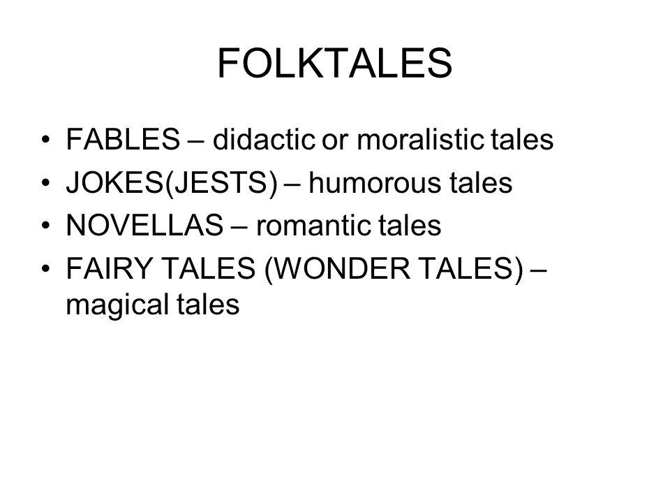 FOLKTALES FABLES – didactic or moralistic tales JOKES(JESTS) – humorous tales NOVELLAS – romantic tales FAIRY TALES (WONDER TALES) – magical tales