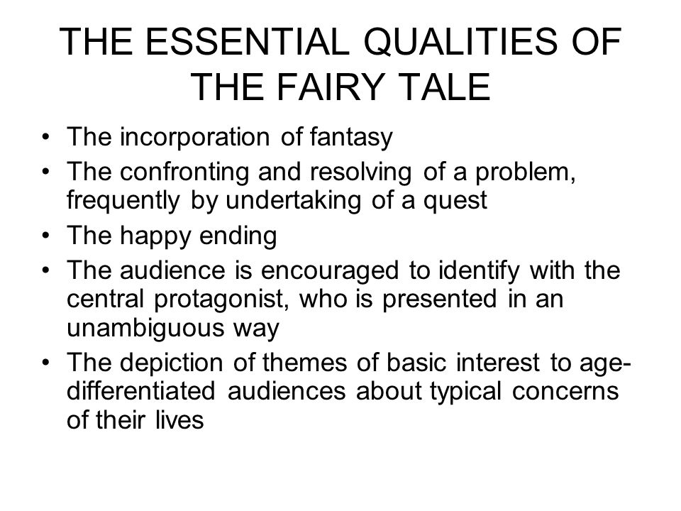 THE ESSENTIAL QUALITIES OF THE FAIRY TALE The incorporation of fantasy The confronting and resolving of a problem, frequently by undertaking of a quest The happy ending The audience is encouraged to identify with the central protagonist, who is presented in an unambiguous way The depiction of themes of basic interest to age- differentiated audiences about typical concerns of their lives
