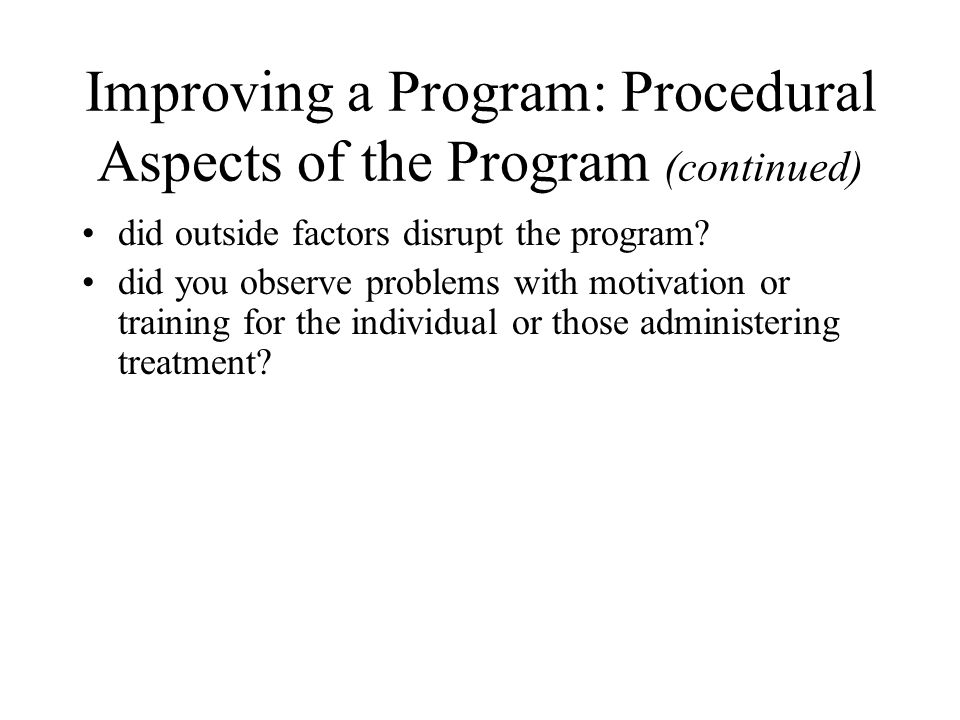 Improving a Program: Procedural Aspects of the Program (continued) did outside factors disrupt the program.