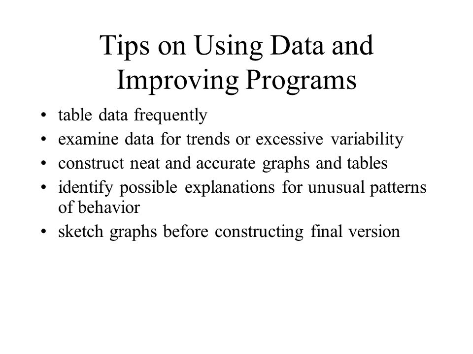 Tips on Using Data and Improving Programs table data frequently examine data for trends or excessive variability construct neat and accurate graphs and tables identify possible explanations for unusual patterns of behavior sketch graphs before constructing final version