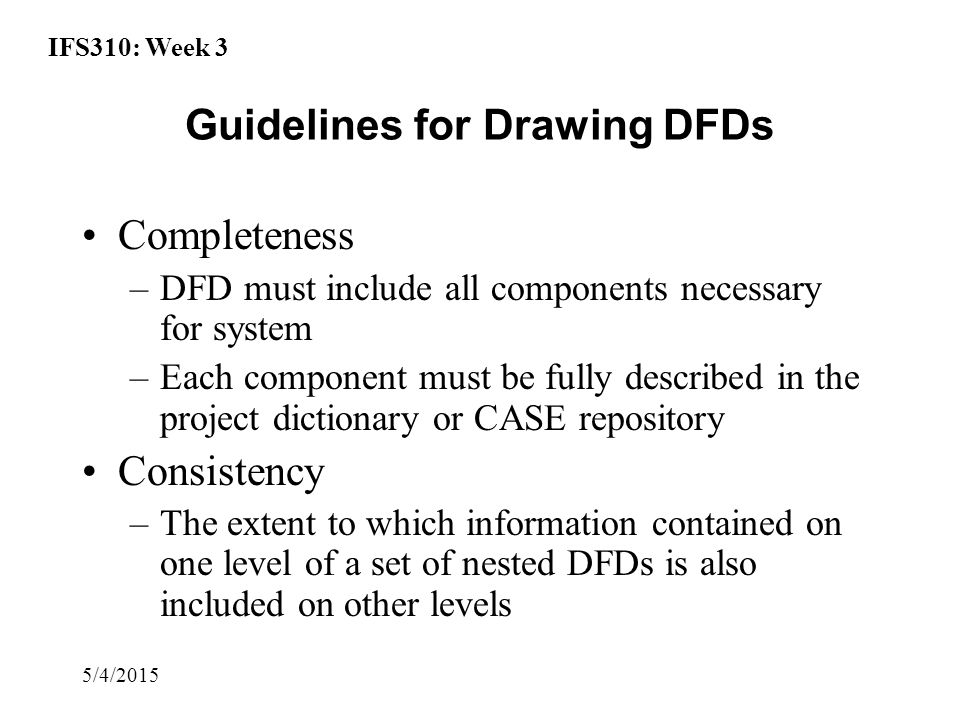 IFS310: Week 3 5/4/2015 Guidelines for Drawing DFDs Completeness –DFD must include all components necessary for system –Each component must be fully described in the project dictionary or CASE repository Consistency –The extent to which information contained on one level of a set of nested DFDs is also included on other levels