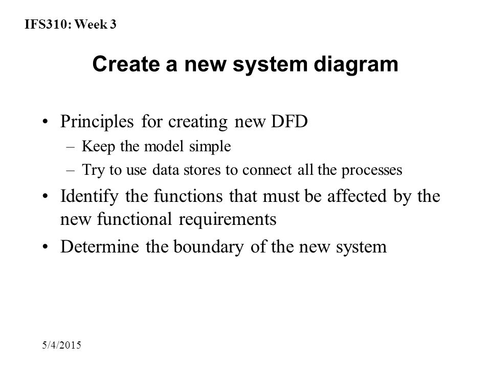 IFS310: Week 3 5/4/2015 Create a new system diagram Principles for creating new DFD –Keep the model simple –Try to use data stores to connect all the processes Identify the functions that must be affected by the new functional requirements Determine the boundary of the new system