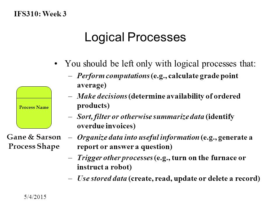 IFS310: Week 3 5/4/2015 Logical Processes You should be left only with logical processes that: –Perform computations (e.g., calculate grade point average) –Make decisions (determine availability of ordered products) –Sort, filter or otherwise summarize data (identify overdue invoices) –Organize data into useful information (e.g., generate a report or answer a question) –Trigger other processes (e.g., turn on the furnace or instruct a robot) –Use stored data (create, read, update or delete a record) Gane & Sarson Process Shape Process Name