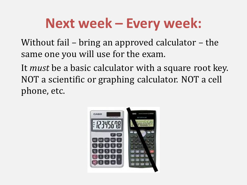 Next week – Every week: Without fail – bring an approved calculator – the same one you will use for the exam.