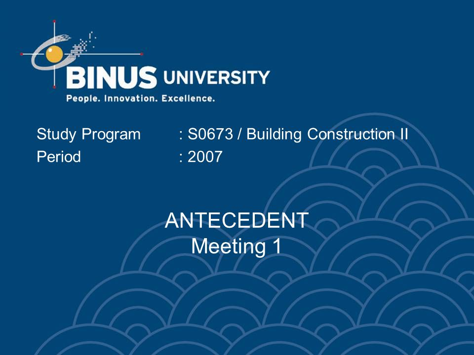 ANTECEDENT Meeting 1 Study Program: S0673 / Building Construction II Period: 2007
