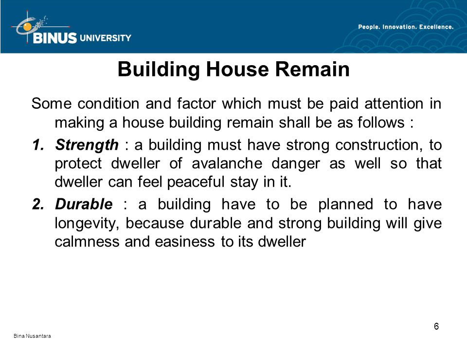 Bina Nusantara Some condition and factor which must be paid attention in making a house building remain shall be as follows : 1.Strength : a building must have strong construction, to protect dweller of avalanche danger as well so that dweller can feel peaceful stay in it.
