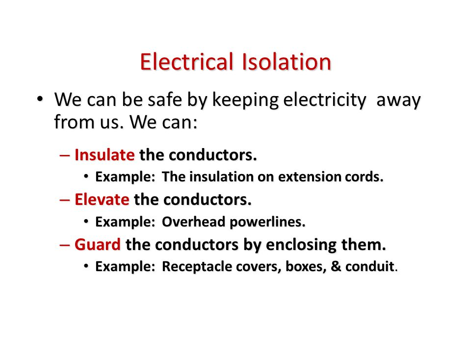 Electrical Isolation We can be safe by keeping electricity away from us. We can: We can be safe by keeping electricity away from us. We can: – Insulat