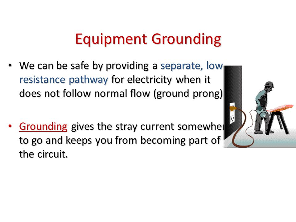 Equipment Grounding We can be safe by providing a separate, low resistance pathway for electricity when it does not follow normal flow (ground prong).