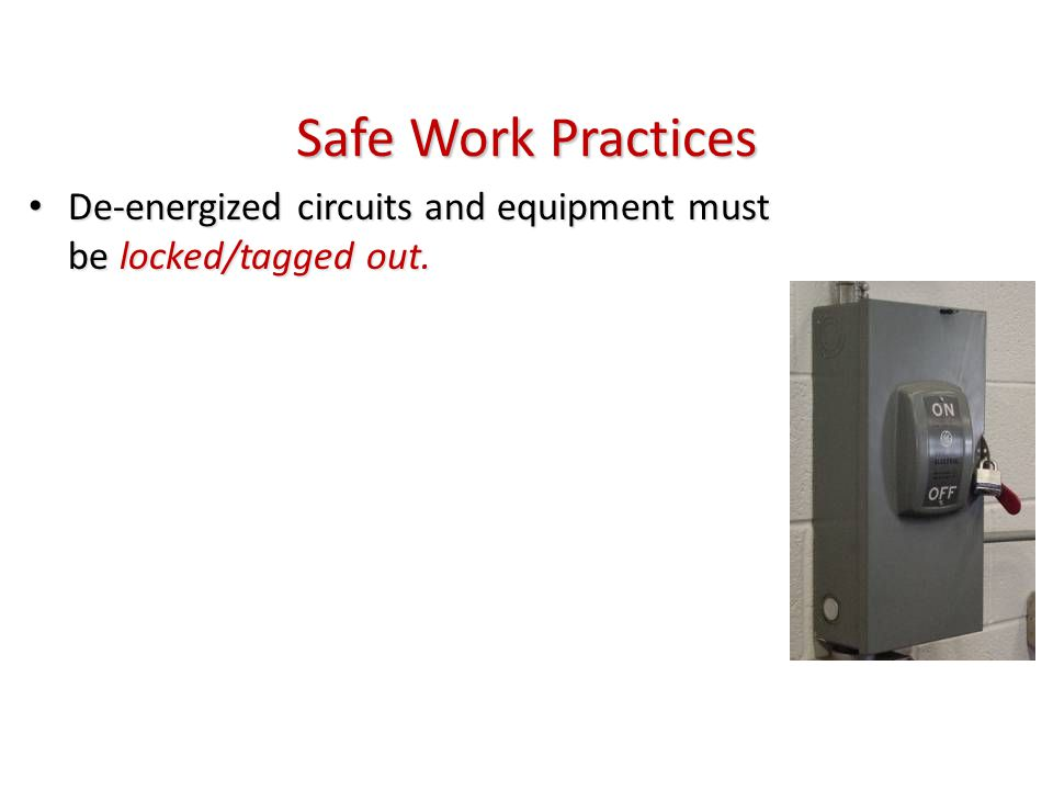 Safe Work Practices De-energized circuits and equipment must be locked/tagged out. De-energized circuits and equipment must be locked/tagged out.