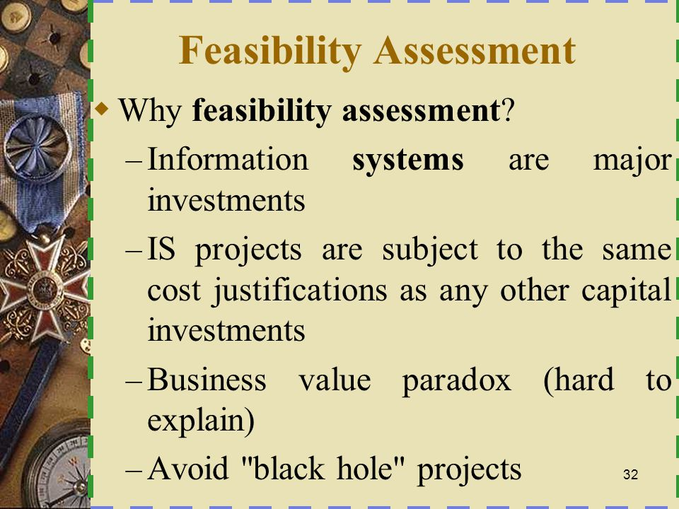 Feasibility Checkpoints During Analysis –S–Systems Analysis -Survey Phase ``Do the problems (or opportunities) warrant the cost of a detailed study of the current system? –S–Systems Analysis - Study/Definition Phase Better estimates of development costs and the benefits to be obtained from a new system.