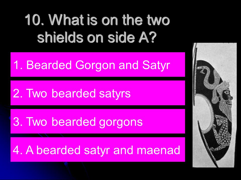 10. What is on the two shields on side A. 1. Bearded Gorgon and Satyr 2.