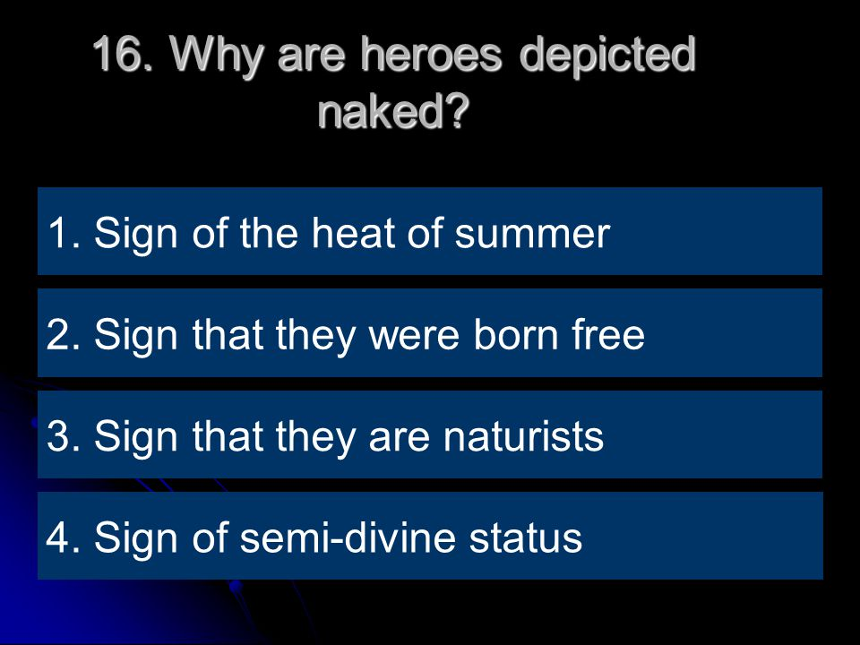 16. Why are heroes depicted naked. 4. Sign of semi-divine status 1.