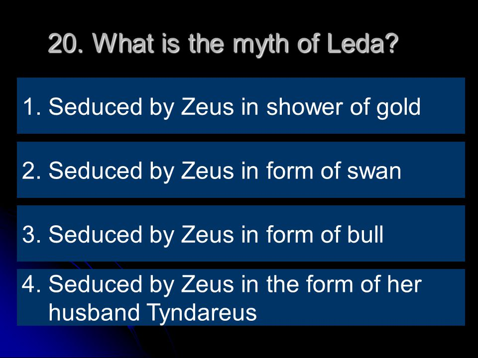 20. What is the myth of Leda. 2. Seduced by Zeus in form of swan 1.
