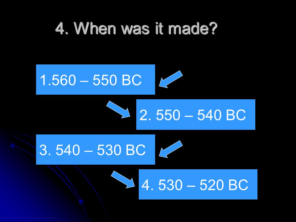 4. When was it made 3. 540 – 530 BC 1.560 – 550 BC 2. 550 – 540 BC 4. 530 – 520 BC