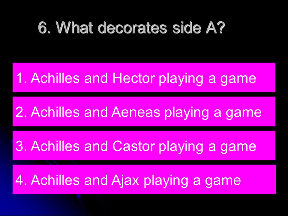 6. What decorates side A. 4. Achilles and Ajax playing a game 1.