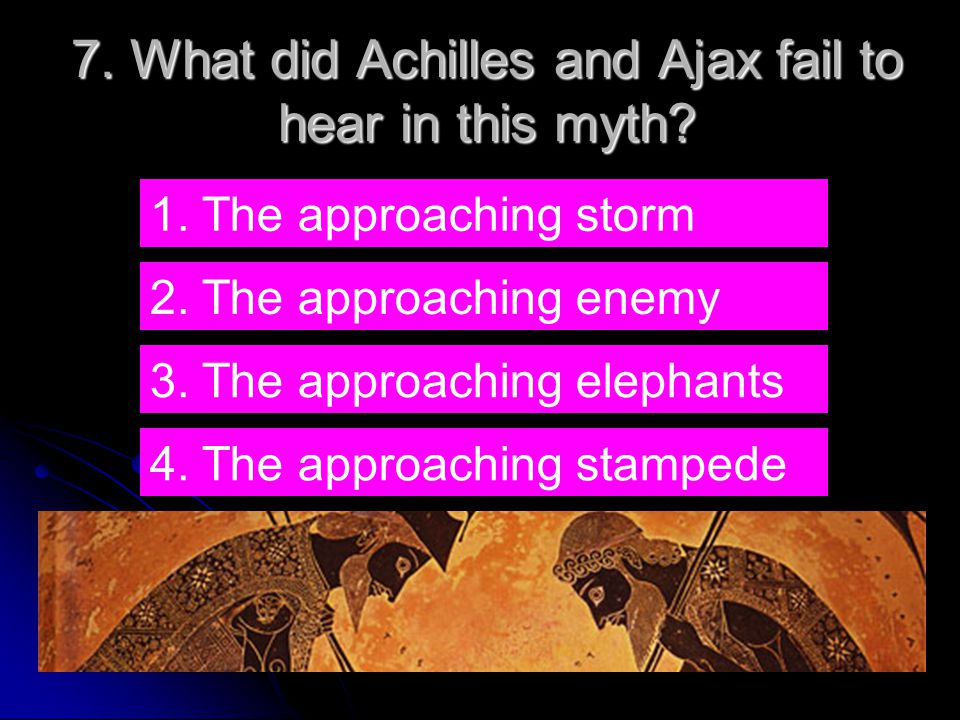 7. What did Achilles and Ajax fail to hear in this myth.