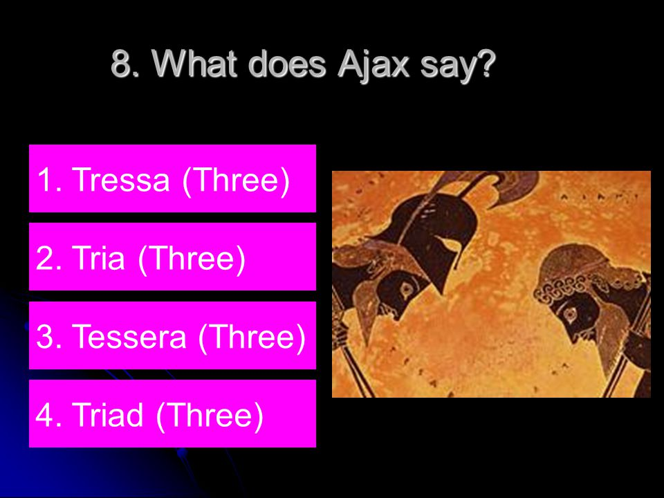 9. What does Achilles say? 3. Tessara (Four) 1. Tressa (Four) 4. Triad (Four) 2. Tria (Four)