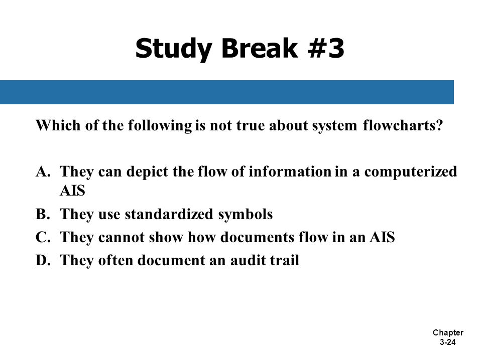 Chapter 3-24 Which of the following is not true about system flowcharts? A.They can depict the flow of information in a computerized AIS B.They use st
