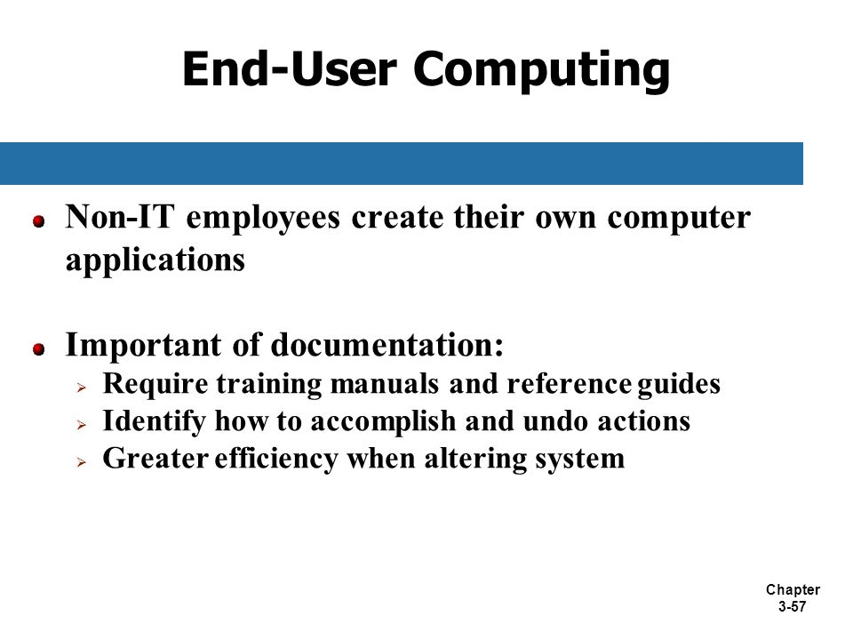 Chapter 3-57 End-User Computing Non-IT employees create their own computer applications Important of documentation:  Require training manuals and ref