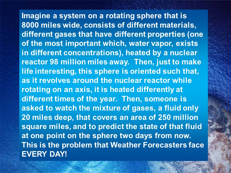 Imagine a system on a rotating sphere that is 8000 miles wide, consists of different materials, different gases that have different properties (one of the most important which, water vapor, exists in different concentrations), heated by a nuclear reactor 98 million miles away.