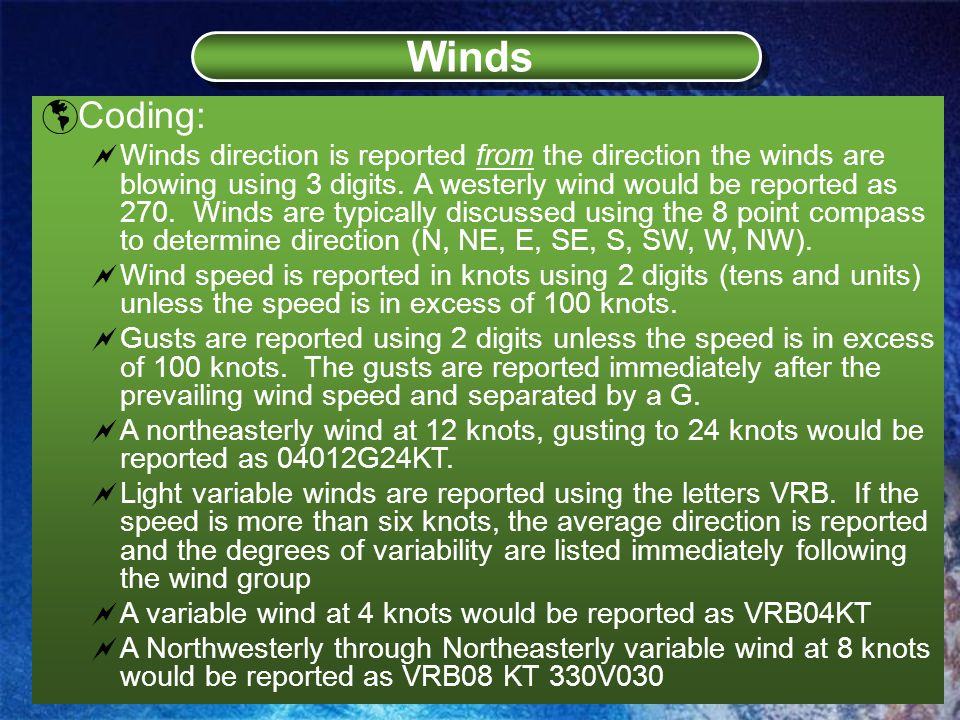  Coding:  Winds direction is reported from the direction the winds are blowing using 3 digits.