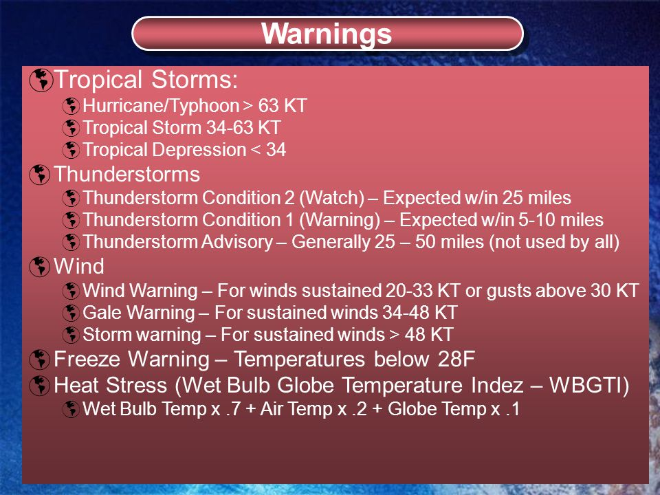  Tropical Storms:  Hurricane/Typhoon > 63 KT  Tropical Storm 34-63 KT  Tropical Depression < 34  Thunderstorms  Thunderstorm Condition 2 (Watch) – Expected w/in 25 miles  Thunderstorm Condition 1 (Warning) – Expected w/in 5-10 miles  Thunderstorm Advisory – Generally 25 – 50 miles (not used by all)  Wind  Wind Warning – For winds sustained 20-33 KT or gusts above 30 KT  Gale Warning – For sustained winds 34-48 KT  Storm warning – For sustained winds > 48 KT  Freeze Warning – Temperatures below 28F  Heat Stress (Wet Bulb Globe Temperature Indez – WBGTI)  Wet Bulb Temp x.7 + Air Temp x.2 + Globe Temp x.1 Warnings