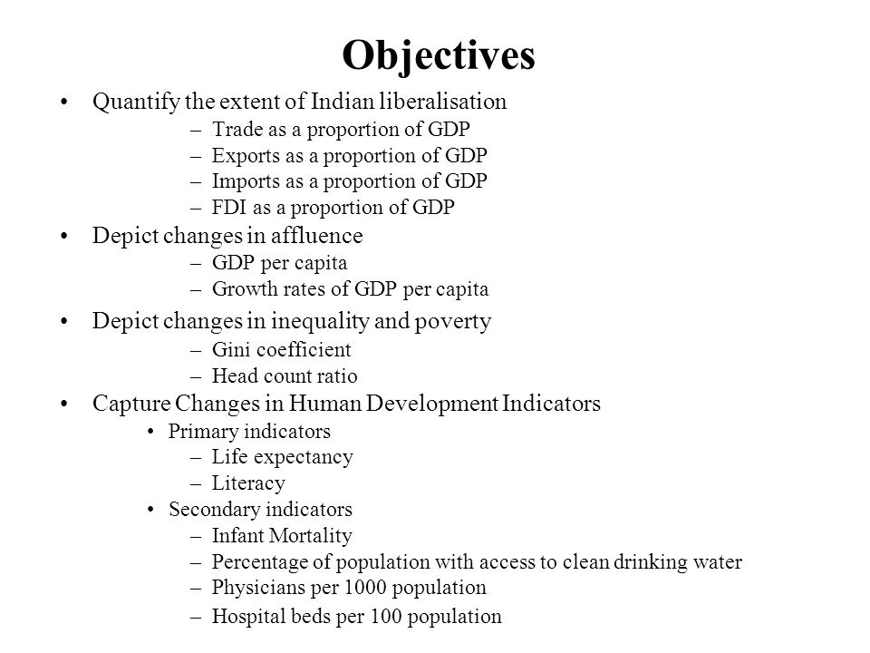 Objectives Quantify the extent of Indian liberalisation –Trade as a proportion of GDP –Exports as a proportion of GDP –Imports as a proportion of GDP –FDI as a proportion of GDP Depict changes in affluence –GDP per capita –Growth rates of GDP per capita Depict changes in inequality and poverty –Gini coefficient –Head count ratio Capture Changes in Human Development Indicators Primary indicators –Life expectancy –Literacy Secondary indicators –Infant Mortality –Percentage of population with access to clean drinking water –Physicians per 1000 population –Hospital beds per 100 population