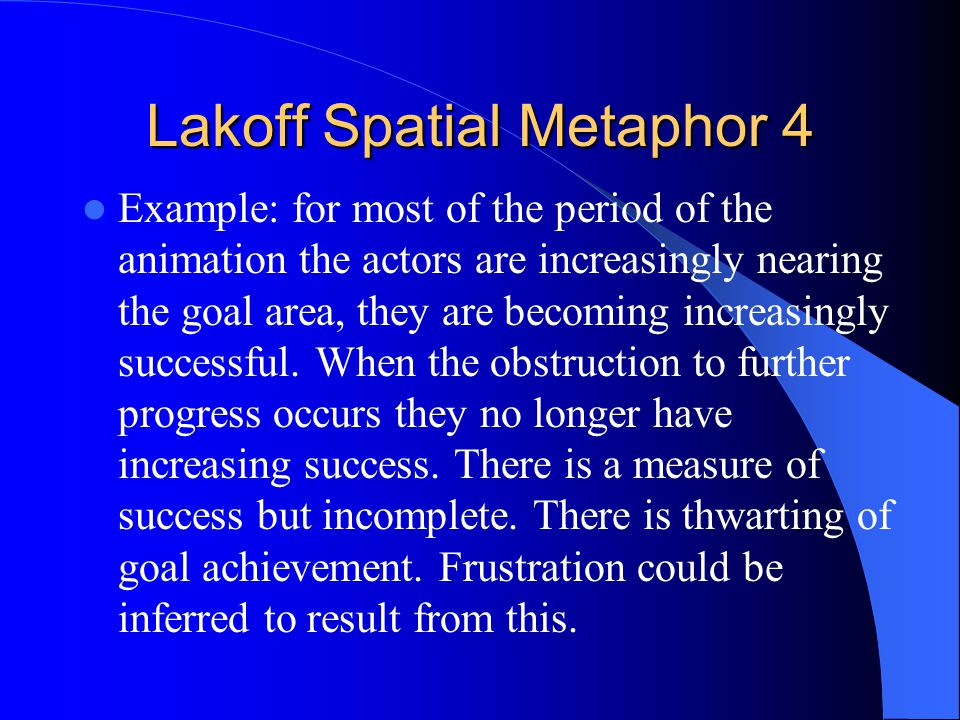 Lakoff Spatial Metaphor 4 Example: for most of the period of the animation the actors are increasingly nearing the goal area, they are becoming increasingly successful.