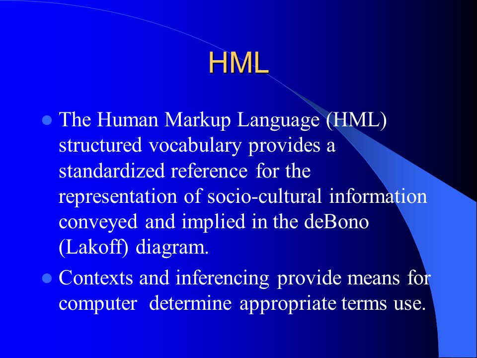 HML The Human Markup Language (HML) structured vocabulary provides a standardized reference for the representation of socio-cultural information conveyed and implied in the deBono (Lakoff) diagram.