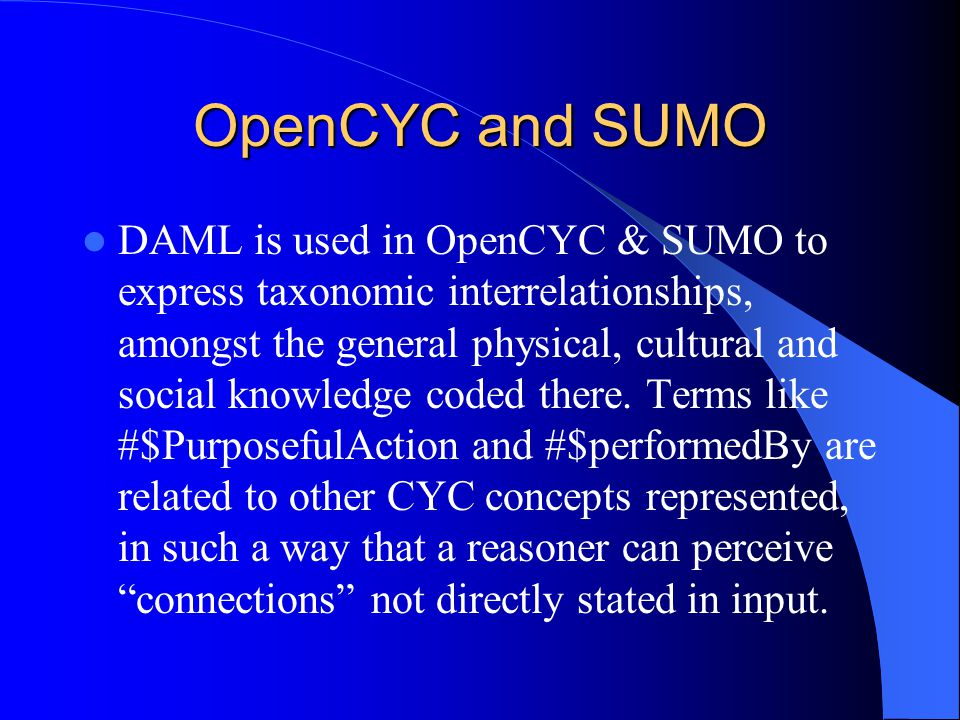 OpenCYC and SUMO DAML is used in OpenCYC & SUMO to express taxonomic interrelationships, amongst the general physical, cultural and social knowledge coded there.
