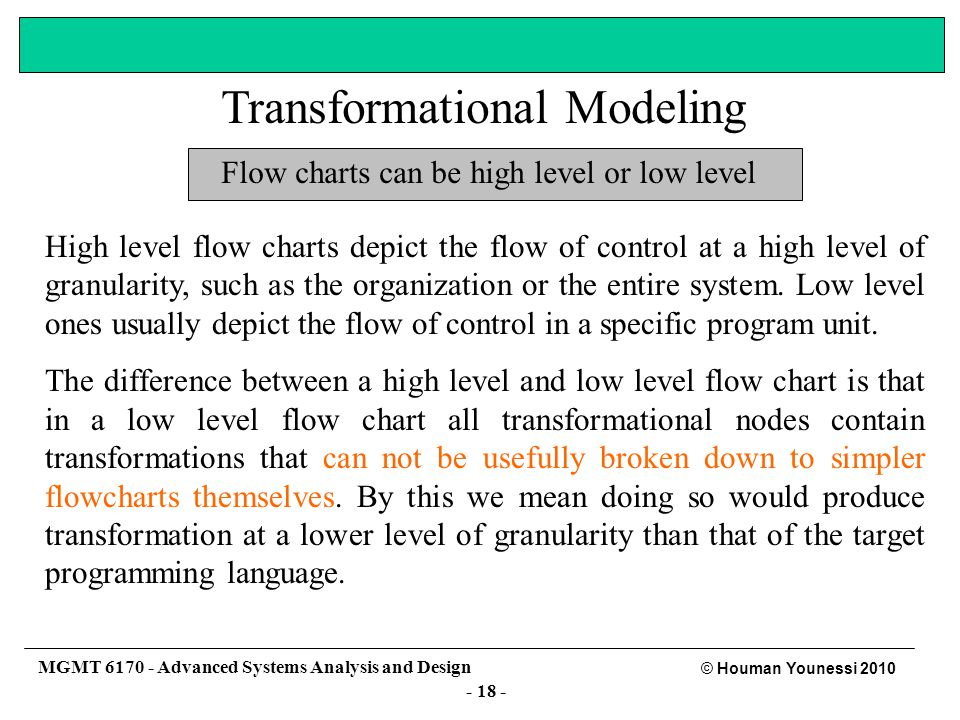 - 17 - © Houman Younessi 2010 MGMT 6170 - Advanced Systems Analysis and Design Flow charts Flow charts depict the flow of control.